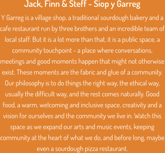 Jack, Finn & Steff - Siop y Garreg Y Garreg is a village shop, a traditional sourdough bakery and a cafe restaurant run by three brothers and an incredible team of local staff. But it is a lot more than that, it is a public space, a community touchpoint - a place where conversations, meetings and good moments happen that might not otherwise exist. These moments are the fabric and glue of a community. Our philosophy is to do things the right way, the ethical way, usually the difficult way, and the rest comes naturally. Good food, a warm, welcoming and inclusive space, creativity and a vision for ourselves and the community we live in. Watch this space as we expand our arts and music events, keeping community at the heart of what we do, and before long, maybe even a sourdough pizza restaurant.