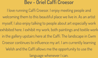 Bev - Oriel Caffi Croesor  I love running Caffi Croesor. I enjoy meeting people and welcoming them to this beautiful place we live in. As an artist myself, I also enjoy talking to people about art especially work exhibited here. I exhibit my work, both paintings and textile work in the gallery upstairs here at the Caffi. The landscape in Cwm Croesor continues to influence my art. I am currently learning Welsh and the Caffi allows me the opportunity to use the language whenever I can.