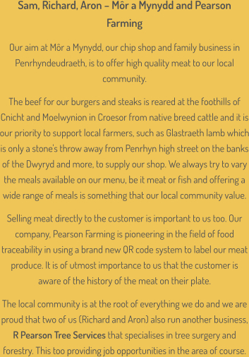 Sam, Richard, Aron – Môr a Mynydd and Pearson Farming  Our aim at Môr a Mynydd, our chip shop and family business in Penrhyndeudraeth, is to offer high quality meat to our local community.  The beef for our burgers and steaks is reared at the foothills of Cnicht and Moelwynion in Croesor from native breed cattle and it is our priority to support local farmers, such as Glastraeth lamb which is only a stone's throw away from Penrhyn high street on the banks of the Dwyryd and more, to supply our shop. We always try to vary the meals available on our menu, be it meat or fish and offering a wide range of meals is something that our local community value.  Selling meat directly to the customer is important to us too. Our company, Pearson Farming is pioneering in the field of food traceability in using a brand new QR code system to label our meat produce. It is of utmost importance to us that the customer is aware of the history of the meat on their plate.  The local community is at the root of everything we do and we are proud that two of us (Richard and Aron) also run another business, R Pearson Tree Services that specialises in tree surgery and forestry. This too providing job opportunities in the area of course.