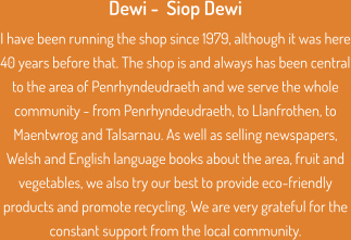 Dewi -  Siop Dewi I have been running the shop since 1979, although it was here 40 years before that. The shop is and always has been central to the area of Penrhyndeudraeth and we serve the whole community - from Penrhyndeudraeth, to Llanfrothen, to Maentwrog and Talsarnau. As well as selling newspapers, Welsh and English language books about the area, fruit and vegetables, we also try our best to provide eco-friendly products and promote recycling. We are very grateful for the constant support from the local community.